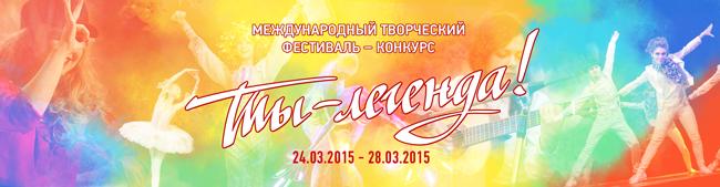 Международный творческий фестиваль-конкурс «Ты— Легенда» (Москва, 24.03.2015-28.03.2015)